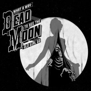 Dead Moon | What a Way to See the Old Girl Go
